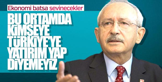 Kılıçdaroğlu'na göre Türkiye'ye yatırım yapılmaz