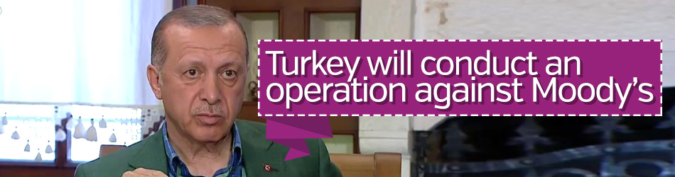 Turkey will conduct an operation against Moody's says Erdoğan