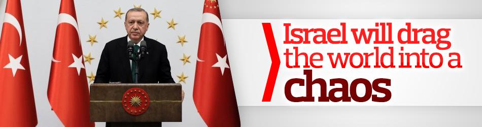 Erdoğan: Israel will drag the world into a chaos