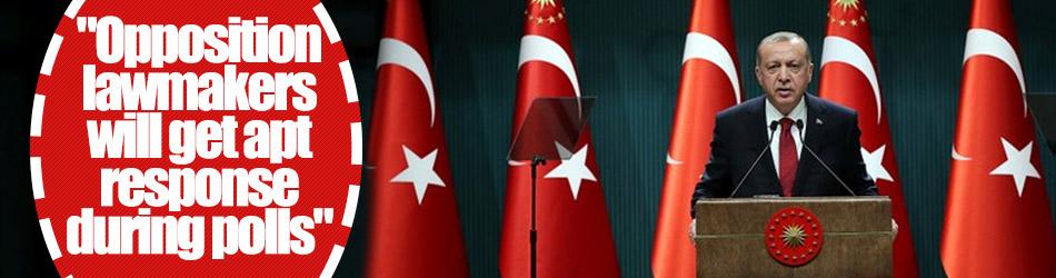 Erdogan: Opposition lawmakers will get apt response during polls