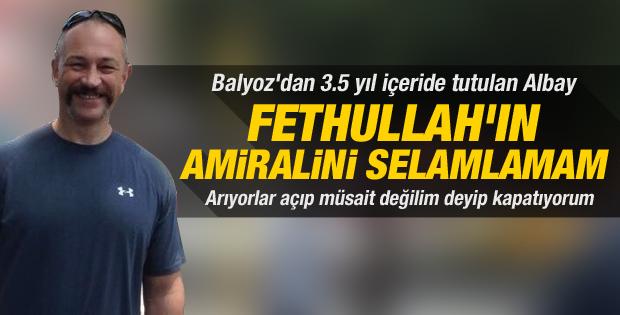 Balyoz sanığı Albay: Fethullah'ın amiraline selam vermem