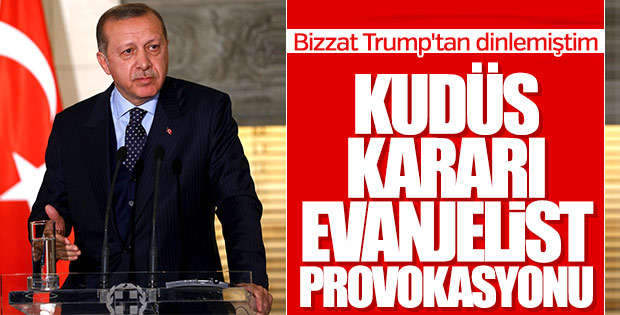 Erdoğan: Trump'ın kararının arkasında Evanjelistler var