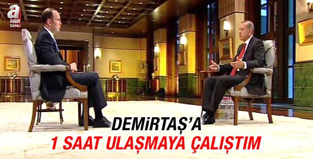 Erdoğan: Demirtaş'a bir saat ulaşmaya çalıştım