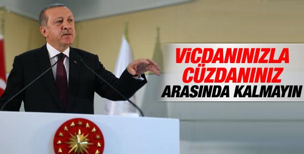 Erdoğan: Vicdanınızla cüzdanınız arasında kalmayın