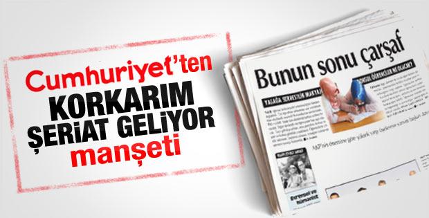 Cumhuriyet'ten 'Korkarım şeriat geliyor' manşeti