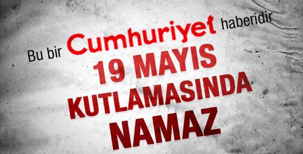 Cumhuriyet'in 19 Mayıs kutlamasında namaz haberi