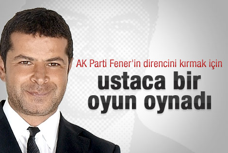 AKP Fener'in direncini kırmak için ustaca oyun oynadı