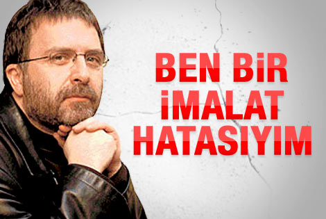 Ahmet Hakan: Ben bir imalat hatasıyım