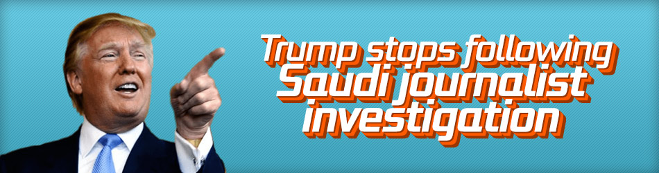 Trump stops following Saudi journalist investigation
