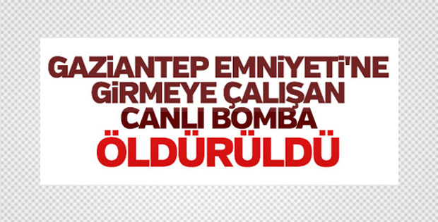 Gaziantep Emniyet Müdürlüğü önünde canlı bomba öldürüldü