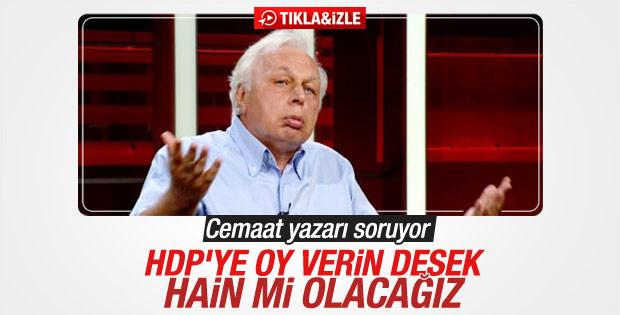Cemaat yazarı: HDP'ye oy verin desek hain mi olacağız