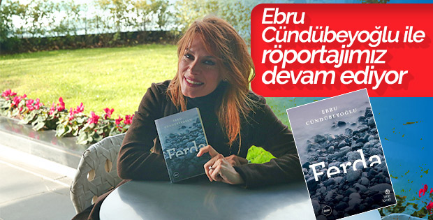 Ebru Cündübeyoğlu romanı Ferda röportajımız devam ediyor