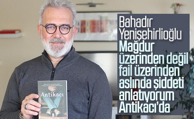 Bahadır Yenişehirlioğlu ile son romanı Antikacı'yı konuştuk