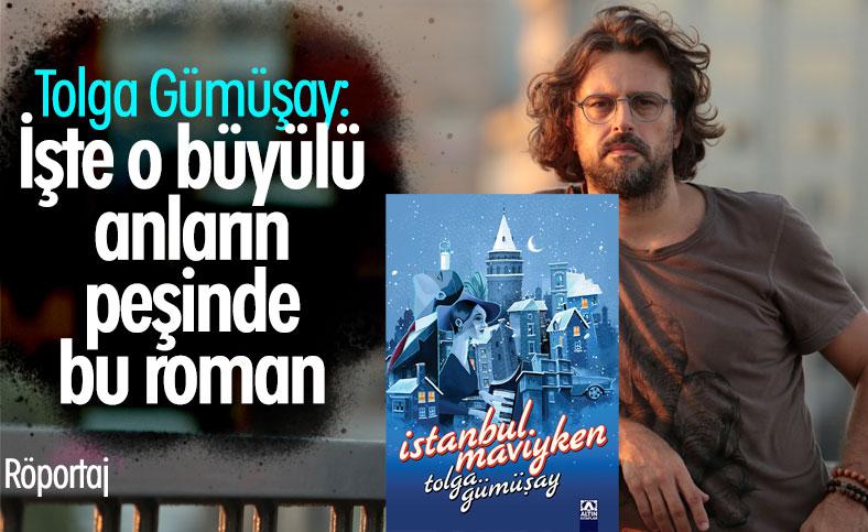 Tolga Gümüşay, yeni romanı İstanbul Maviyken'i anlatıyor