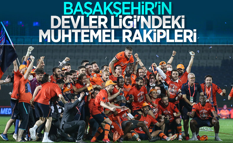 Başakşehir'in Şampiyonlar Ligi'ndeki muhtemel rakipleri