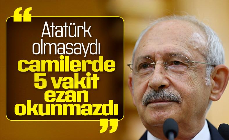 Kılıçdaroğlu'na göre ezanlar Atatürk sayesinde okunuyor