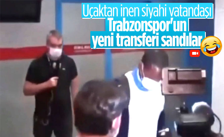Uçaktan inen siyahiyi Trabzonspor'un yeni transferi sandılar