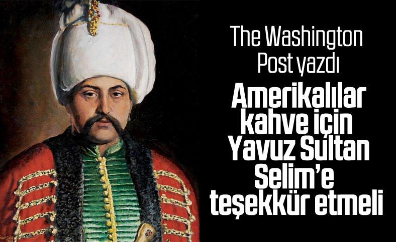 The Washington Post: Amerikalılar, kahve için I. Selim'e teşekkür etmeli