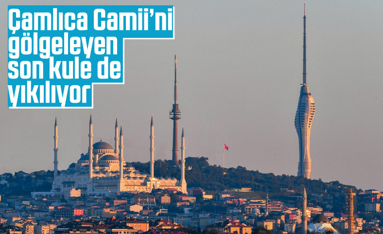 Çamlıca'daki son kule de kaldırılıyor