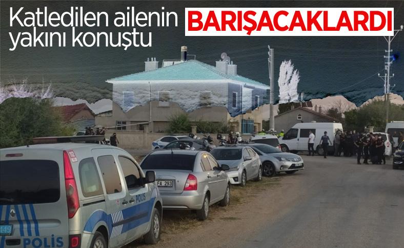 Konya'da katledilen 7 kişilik ailenin yakını: Barışacaklardı