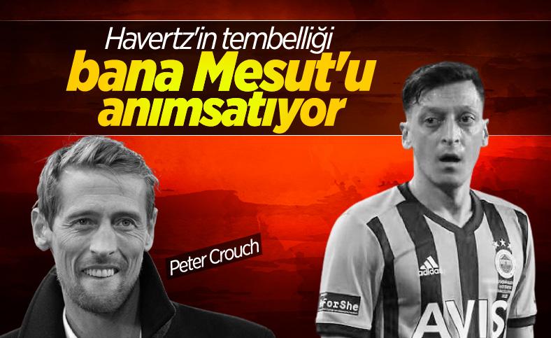 Peter Crouch, Havertz'i kötülerken Mesut'u örnek gösterdi
