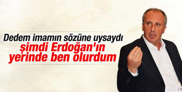 Muharrem İnce: Erdoğan'ın yerinde olabilirdim