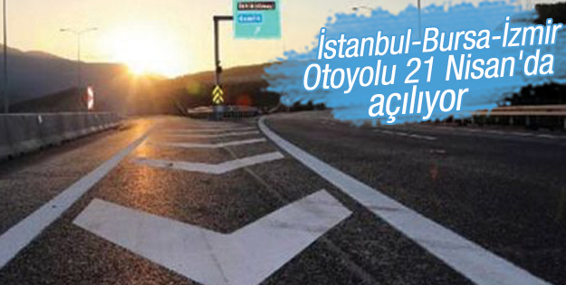 İstanbul-Bursa-İzmir Otoyolu 21 Nisan'da açılıyor