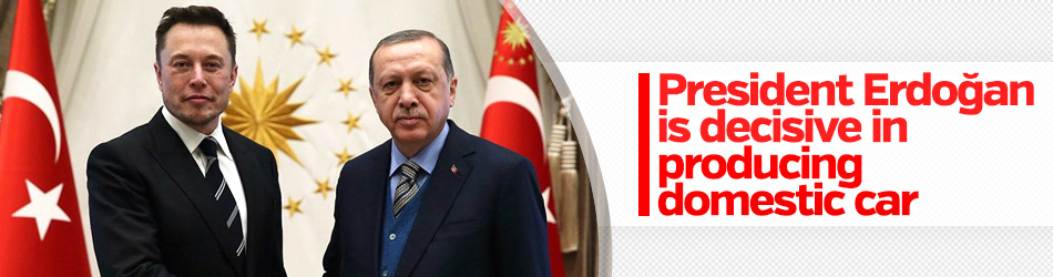 President Erdoğan is decisive in producing domestic car